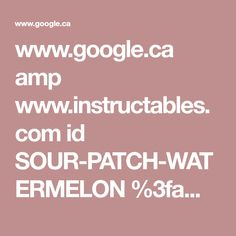 www.google.ca amp www.instructables.com id SOUR-PATCH-WATERMELON %3famp_page=true