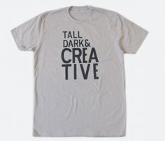 tall dark and creative Someone made a shirt about me !
