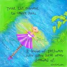TRUST THE CURRENT TO CARRY YOU.....IT KNOWS OF PATHWAYS YOUR PLANS HAVE NEVER DREAMED OF.