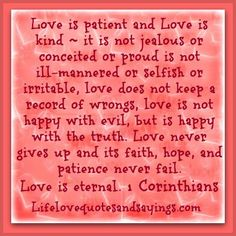 Love is patient and kind it is not jealous or conceited or proud is not ill-mannered or selfish or irritable love does not keep a record of wrongs love is not happy with evil, but is happy with the truth. Love never gives up and its faith, hope, and patience never fail. Love is Eternal. ~ 1 Corinthians 13
