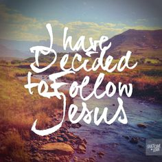I have decided to follow Jesus.....