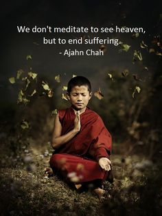 """""""We don't meditate to see Heaven, but to end Suffering!""""                 ~ Ajahn Chah~"""