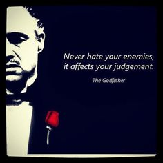 """""""Never hate your enemies. It affects your judgement."""" The Godfather"""
