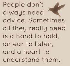 Advice is a terrible thing...it's what you would want to do in a situation not necessarily what they want/need to do in a situation. Don't offer advice...often a listening ear so people can come to their own conclusions.