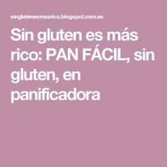 Sin gluten es más rico: PAN FÁCIL, sin gluten, en panificadora