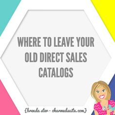 If you are in direct sales, you probably have a catalog cycle every few months.  Which means, depending on how often you are holding parties or events, you probably have some leftover that become outdated.  No worries!  These old catalogs still have great marketing value.  Leave them out and about, anywhere that women are.  What …