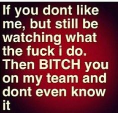 If you dont like me, but still be watching the fuck I do. Then BITCH you on my team and dont even know it.