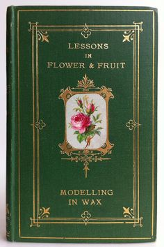 Lessons in Flower and Fruit Modelling in Wax by J. H. Mintorn, London: George Routledge and Sons 1870  | Beautiful Books
