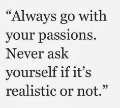 Always go with your passion life quotes quotes positive quotes quote life quote inspirational quotes passion