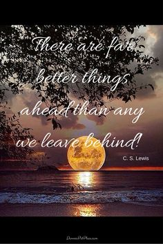 There are far better things ahead than any we leave behind!