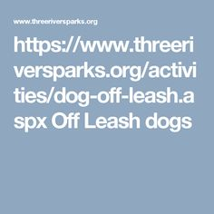 https://www.threeriversparks.org/activities/dog-off-leash.aspx Off Leash dogs