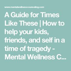 A Guide for Times Like These | How to help your kids, friends, and self in a time of tragedy - Mental Wellness Counseling