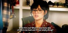 What if it's me? What if I have some idea of love in my head and it's just totally wrong. - New Girl