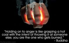 Holding on to anger is like grasping a hot coal with the intent of throwing it at someone else...you are the one who gets burned -Buddha