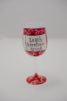 I Teach Therefore I Drink Wine Hand  Painted wine glass @Jodi Sparks