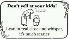 OMG that's so funny! I did that to mine. But my most scary for them was when I spoke through clenched teeth. Bahahahaha!