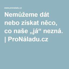 """Nemůžeme dát nebo získat něco, co naše """"já"""" nezná.   ProNáladu.cz"""