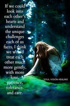 If we could look into each other's hearts and understand the unique challenges each of us faces, I think we would treat each other much more gently, with more love, patience, tolerance and care. ~ Soul Vision Healing