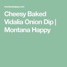 Cheesy Baked Vidalia Onion Dip | Montana Happy