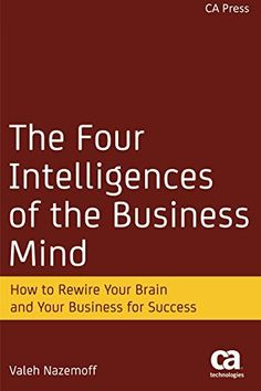 The Four Intelligences of the Business Mind: How to Rewire Your Brain and Your Business for Success by Valeh Nazemoff