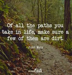 Of all the paths you take in life, make sure a few of them are dirt. ~ John Muir