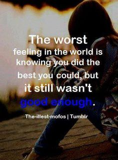 the worst feeling in the world is knowing you did the best you could, but it still wasn't good enough