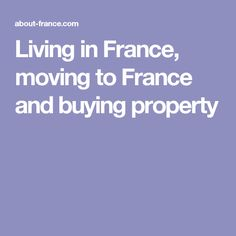 Living in France, moving to France and buying property