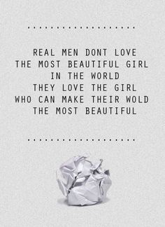 Real men don't love the most beautiful girl in the world. They love the girl who can make their world the most beautiful.