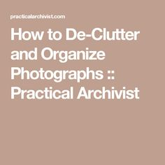 How to De-Clutter and Organize Photographs :: Practical Archivist