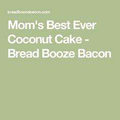 Mom's Best Ever Coconut Cake - Bread Booze Bacon