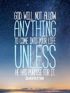 God will not allow anything to come into your life unless He has a purpose for it. [Daystar.com]
