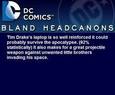 """"""" Tim Drake's laptop is so well reinforced it could probably survive the apocalypse. (92% statistically) It also makes for a great projectile weapon against unwanted little brothers invading his space. """""""