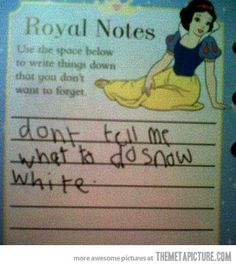 Yeah Snow White. Quit trying to be considerate