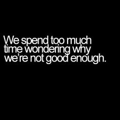 We spend too much time wondering why we're not good enough