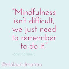 """""""Mindfulness isn't difficult, we just need to remember to do it."""" -Sharon Salzberg"""