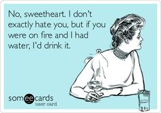 No, sweetheart. I don't exactly hate you, but if you were on fire and I had water, I'd drink it.