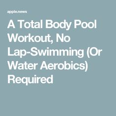 A Total Body Pool Workout, No Lap-Swimming (Or Water Aerobics) Required