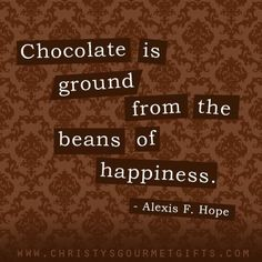 """""""Chocolate is ground from the beans of happiness."""" - Alexis F. Hope"""