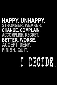 I decide! I choose to be happy :)