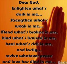 Dear God, Enlighten what's dark in me… Strengthen what's weak in me… Mend what's broken in me, bind what's bruised in me, heal what's sick in me, and lastly… revive whatever peace and love has died in me… Amen Faith Prayer, My Prayer, Faith In God, Prayer Board, Prayer Room, Strength Prayer, Healing Prayer, Strong Faith, True Faith
