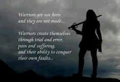 Warrior are not born or made. They create themselves...by conquering their own faults.