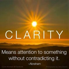 CLARITY:  MEANS Attention to Something WITHOUT CONTRADICTING IT...