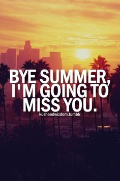 Bye Summer, I'm Going to Miss You... goodbye summer quote sunset quotes end of summer