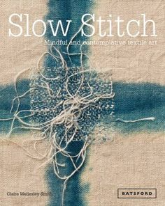 Slow Stitch: Mindful and Contemplative Textile Art by Claire Wellesley-Smith
