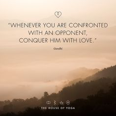 """""""Whenever you are confronted with an opponent, conquer him with love."""" - Gandhi"""