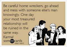 Be careful home wreckers, go ahead and mess with someone else's man knowingly. One day your most treasured relationship will be ruined in the. | Breakup Ecard | someecards.com