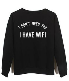 i don't need you i have wifi #sweatshirt