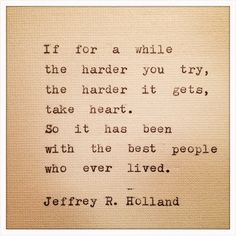 Take heart. -Jeffrey R. Holland oh how i love this man!