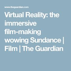 Virtual Reality: the immersive film-making wowing Sundance   Film   The Guardian