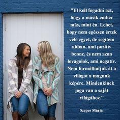 """""""El kell fogadni azt, hogy a másik ember más, mint én. Lehet, hogy nem egészen értek vele egyet, de segítem abban, ami pozitív benne, és nem azon lovagolok, ami negatív. Nem formálhatjuk át a világot a magunk képére. Mindenkinek joga van a saját világához."""" Szepes Mária Happy Friendship Quotes, Friend Friendship, Praying For Others, Sisters In Christ, Truth Of Life, Power Of Prayer, Prayer Box, Women Of Faith, Uplifting Quotes"""